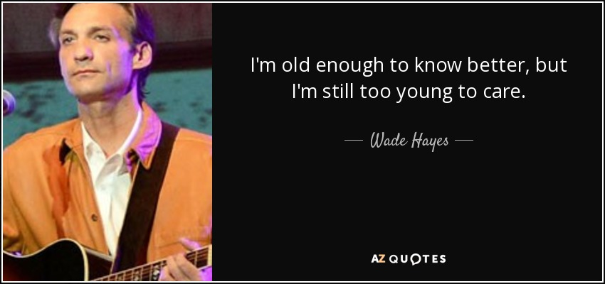 I'm old enough to know better, but I'm still too young to care. - Wade Hayes