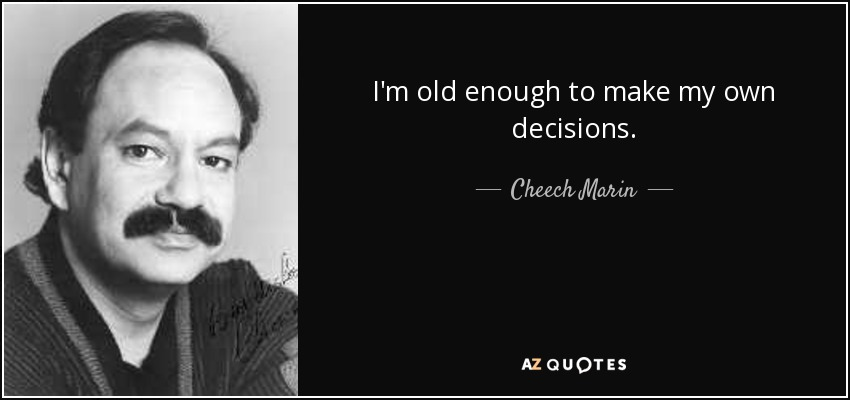 Make Your Own Decisions Quotes: Cheech Marin Quote: I'm Old Enough To Make My Own Decisions