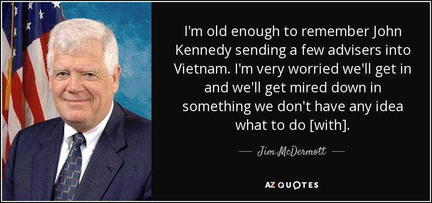I'm old enough to remember John Kennedy sending a few advisers into Vietnam. I'm very worried we'll get in and we'll get mired down in something we don't have any idea what to do [with]. - Jim McDermott