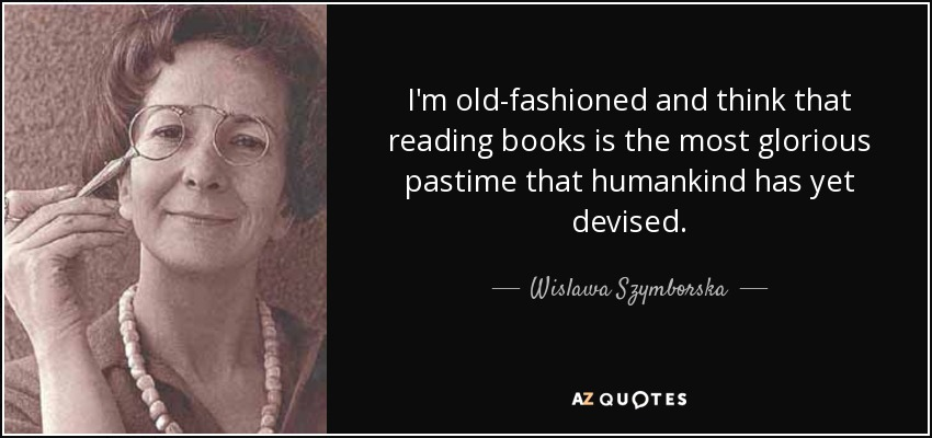 I'm old-fashioned and think that reading books is the most glorious pastime that humankind has yet devised. - Wislawa Szymborska