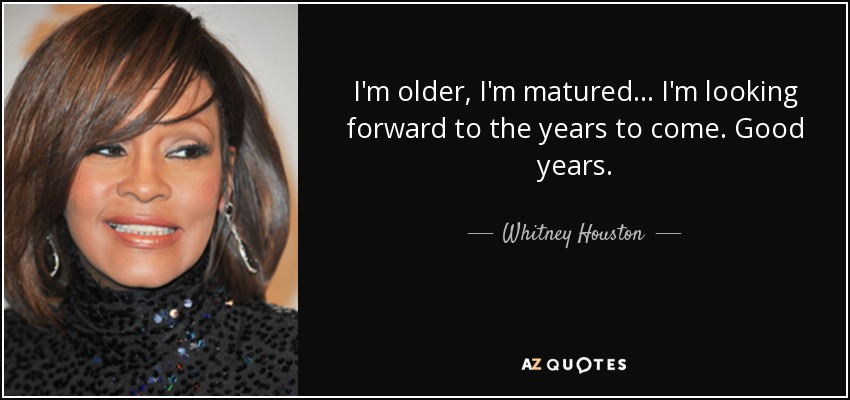 I'm older, I'm matured... I'm looking forward to the years to come. Good years. - Whitney Houston