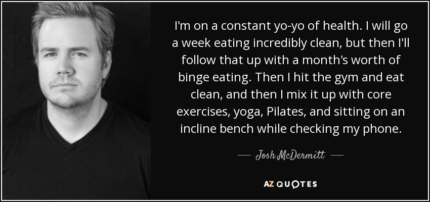 I'm on a constant yo-yo of health. I will go a week eating incredibly clean, but then I'll follow that up with a month's worth of binge eating. Then I hit the gym and eat clean, and then I mix it up with core exercises, yoga, Pilates, and sitting on an incline bench while checking my phone. - Josh McDermitt