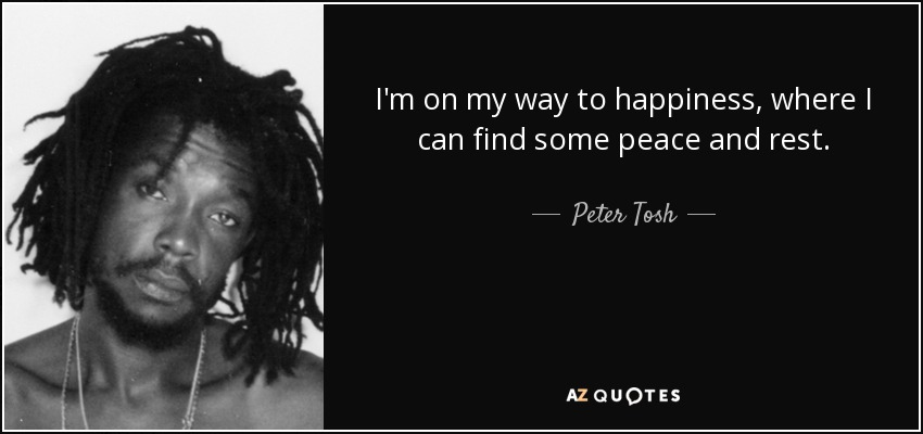 I'm on my way to happiness, where I can find some peace and rest. - Peter Tosh