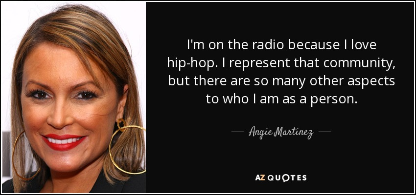 I'm on the radio because I love hip-hop. I represent that community, but there are so many other aspects to who I am as a person. - Angie Martinez