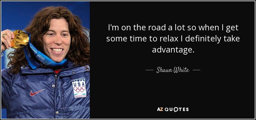 I'm on the road a lot so when I get some time to relax I definitely take advantage. - Shaun White