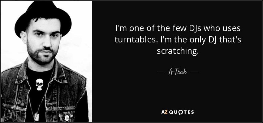 I'm one of the few DJs who uses turntables. I'm the only DJ that's scratching. - A-Trak