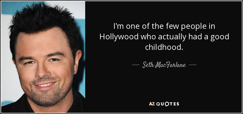 I'm one of the few people in Hollywood who actually had a good childhood. - Seth MacFarlane
