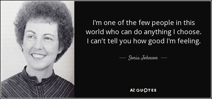 I'm one of the few people in this world who can do anything I choose. I can't tell you how good I'm feeling. - Sonia Johnson