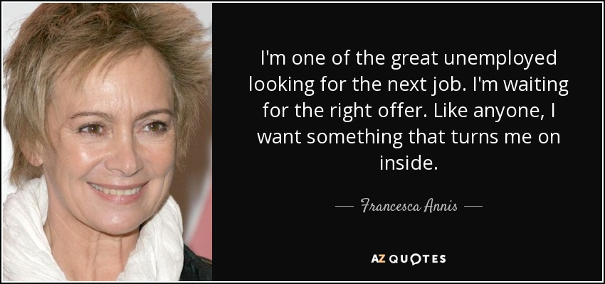 I'm one of the great unemployed looking for the next job. I'm waiting for the right offer. Like anyone, I want something that turns me on inside. - Francesca Annis