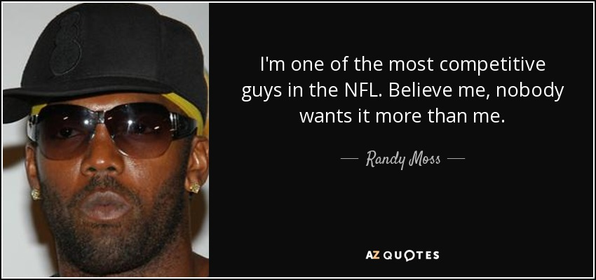I'm one of the most competitive guys in the NFL. Believe me, nobody wants it more than me. - Randy Moss