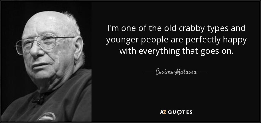 I'm one of the old crabby types and younger people are perfectly happy with everything that goes on. - Cosimo Matassa