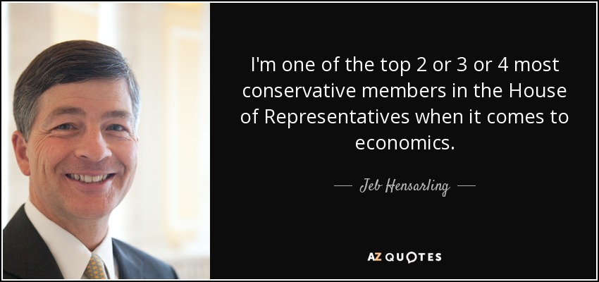 I'm one of the top 2 or 3 or 4 most conservative members in the House of Representatives when it comes to economics. - Jeb Hensarling