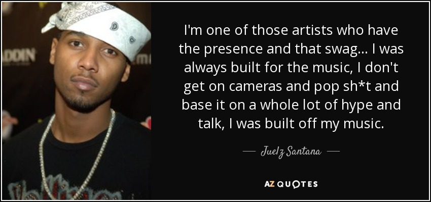 I'm one of those artists who have the presence and that swag... I was always built for the music, I don't get on cameras and pop sh*t and base it on a whole lot of hype and talk, I was built off my music. - Juelz Santana