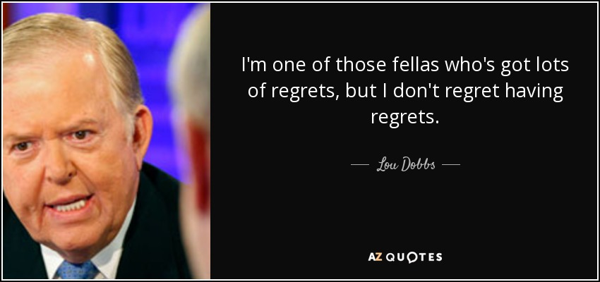 I'm one of those fellas who's got lots of regrets, but I don't regret having regrets. - Lou Dobbs