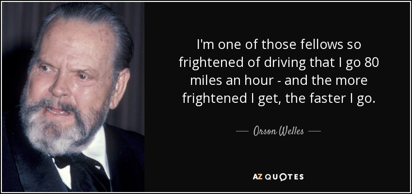 I'm one of those fellows so frightened of driving that I go 80 miles an hour - and the more frightened I get, the faster I go. - Orson Welles