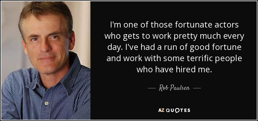 I'm one of those fortunate actors who gets to work pretty much every day. I've had a run of good fortune and work with some terrific people who have hired me. - Rob Paulsen
