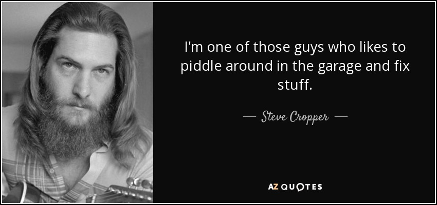 I'm one of those guys who likes to piddle around in the garage and fix stuff. - Steve Cropper