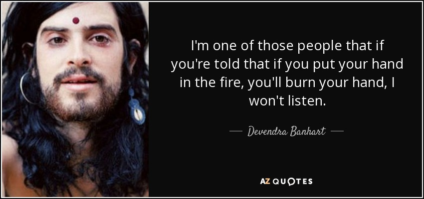 I'm one of those people that if you're told that if you put your hand in the fire, you'll burn your hand, I won't listen. - Devendra Banhart