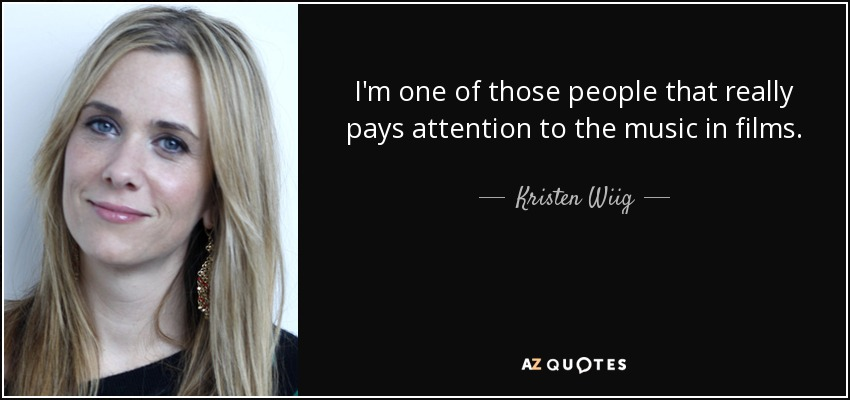 I'm one of those people that really pays attention to the music in films. - Kristen Wiig