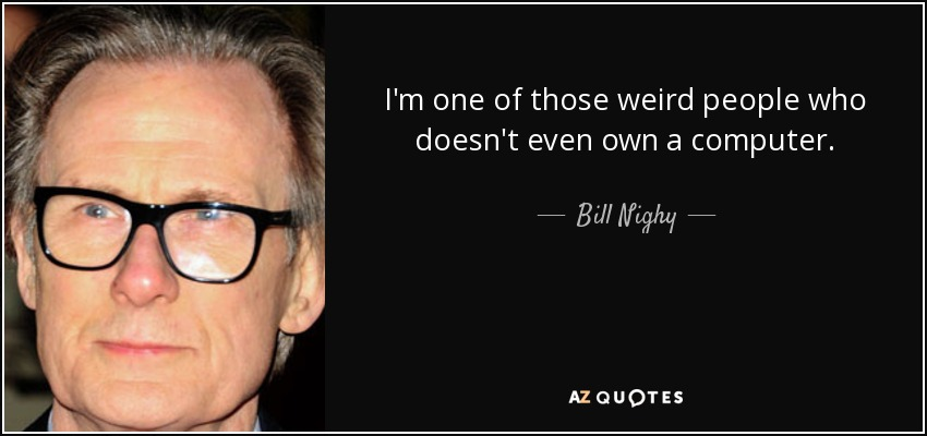 I'm one of those weird people who doesn't even own a computer. - Bill Nighy