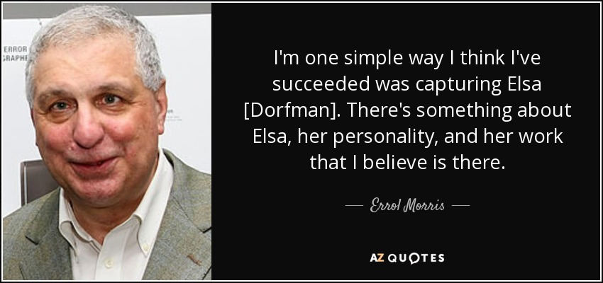 I'm one simple way I think I've succeeded was capturing Elsa [Dorfman]. There's something about Elsa, her personality, and her work that I believe is there. - Errol Morris