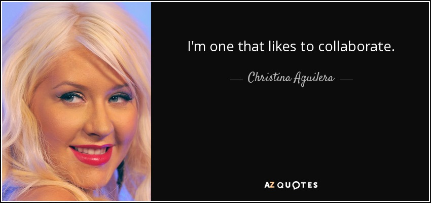 I'm one that likes to collaborate. - Christina Aguilera