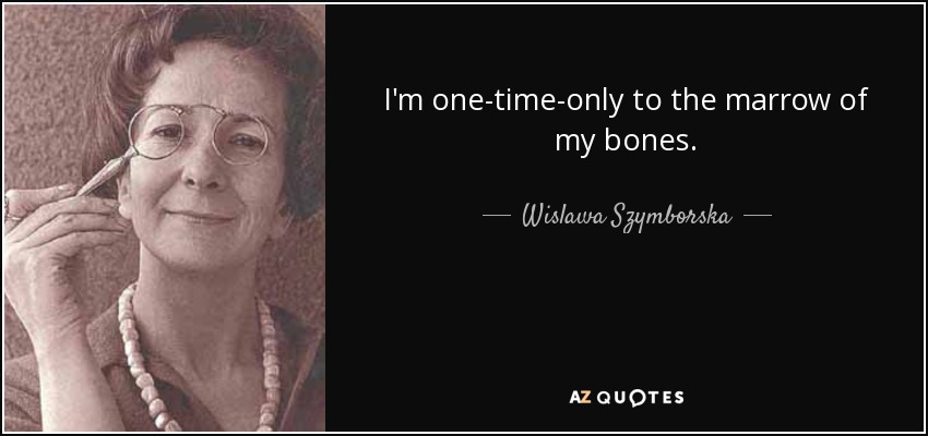 I'm one-time-only to the marrow of my bones. - Wislawa Szymborska