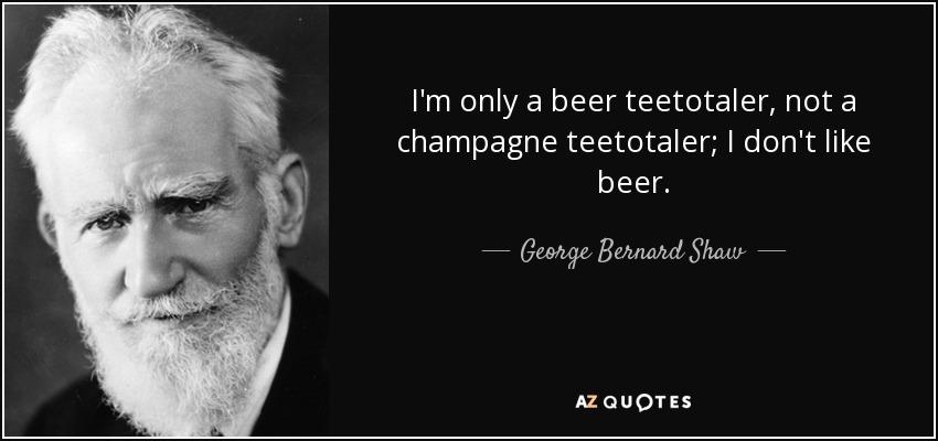 I'm only a beer teetotaler, not a champagne teetotaler; I don't like beer. - George Bernard Shaw