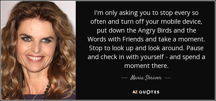 I'm only asking you to stop every so often and turn off your mobile device, put down the Angry Birds and the Words with Friends and take a moment. Stop to look up and look around. Pause and check in with yourself - and spend a moment there. - Maria Shriver