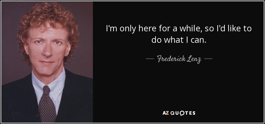 I'm only here for a while, so I'd like to do what I can. - Frederick Lenz