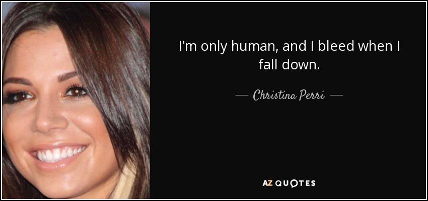 I'm only human, and I bleed when I fall down. - Christina Perri