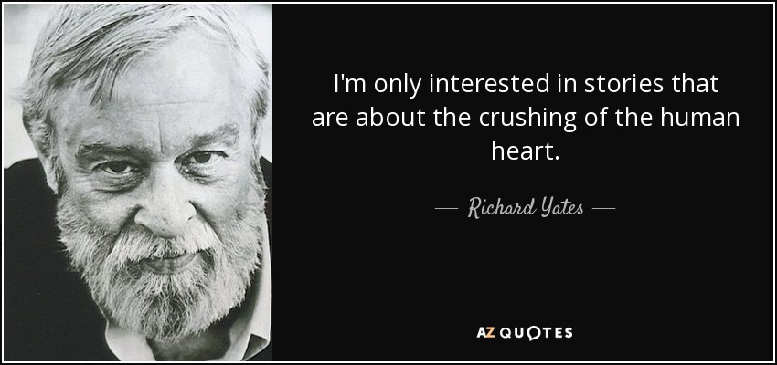 I'm only interested in stories that are about the crushing of the human heart. - Richard Yates