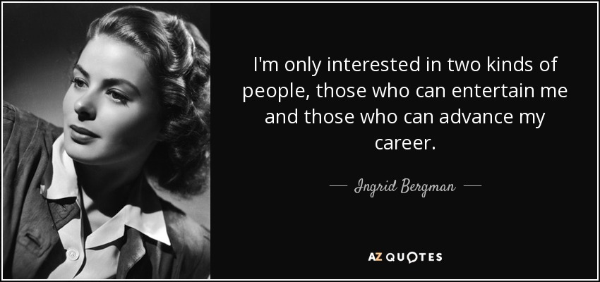 I'm only interested in two kinds of people, those who can entertain me and those who can advance my career. - Ingrid Bergman