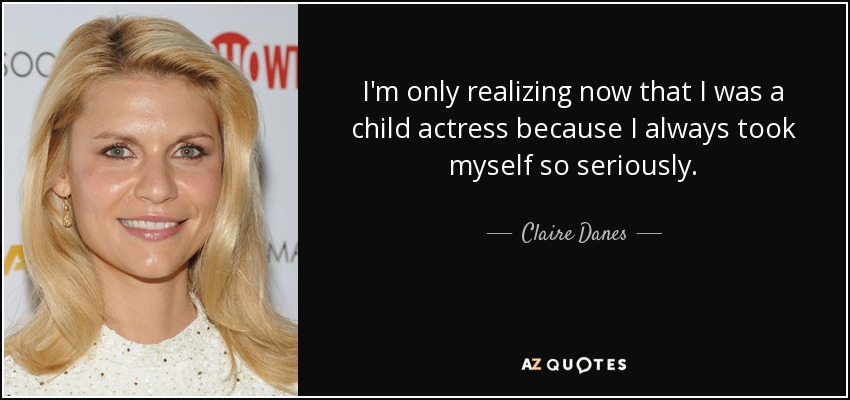I'm only realizing now that I was a child actress because I always took myself so seriously. - Claire Danes