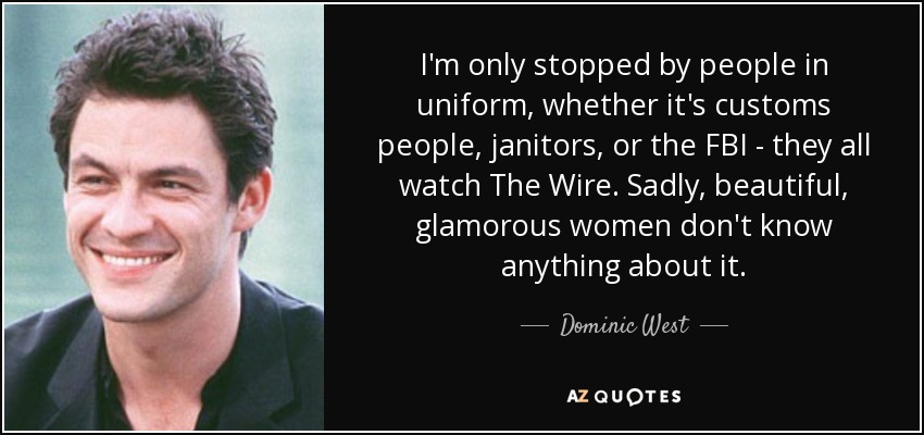 I'm only stopped by people in uniform, whether it's customs people, janitors, or the FBI - they all watch The Wire. Sadly, beautiful, glamorous women don't know anything about it. - Dominic West