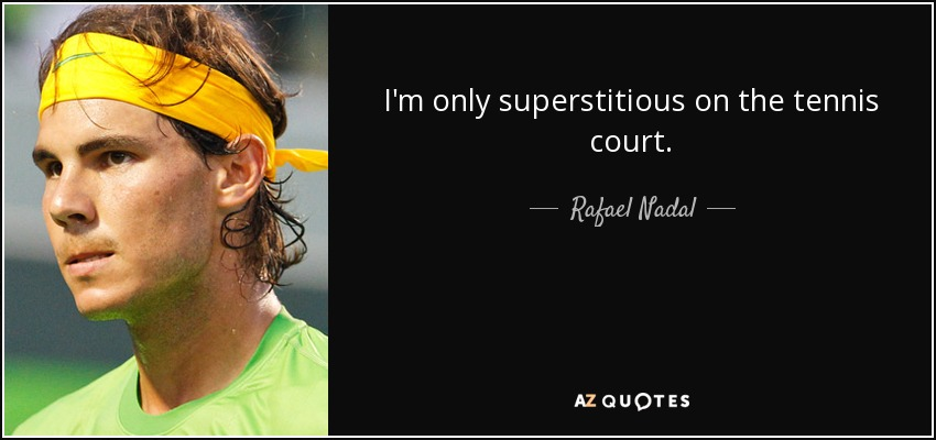 I'm only superstitious on the tennis court. - Rafael Nadal