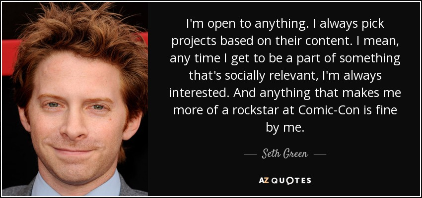 I'm open to anything. I always pick projects based on their content. I mean, any time I get to be a part of something that's socially relevant, I'm always interested. And anything that makes me more of a rockstar at Comic-Con is fine by me. - Seth Green