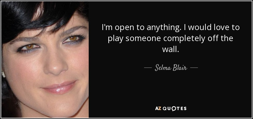 I'm open to anything. I would love to play someone completely off the wall. - Selma Blair