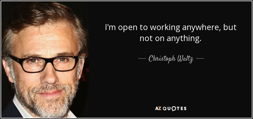I'm open to working anywhere, but not on anything. - Christoph Waltz