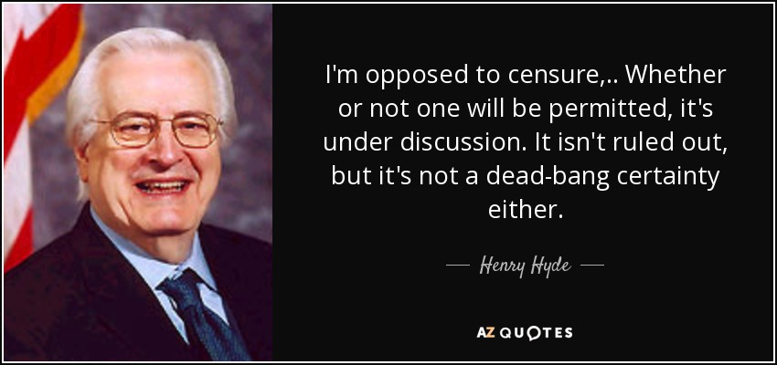 I'm opposed to censure, .. Whether or not one will be permitted, it's under discussion. It isn't ruled out, but it's not a dead-bang certainty either. - Henry Hyde