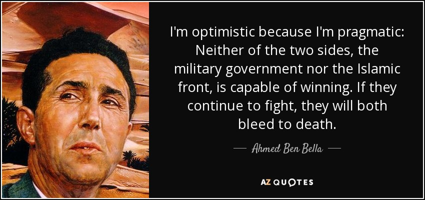 I'm optimistic because I'm pragmatic: Neither of the two sides, the military government nor the Islamic front, is capable of winning. If they continue to fight, they will both bleed to death. - Ahmed Ben Bella