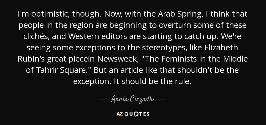 I'm optimistic, though. Now, with the Arab Spring, I think that people in the region are beginning to overturn some of these clichés, and Western editors are starting to catch up. We're seeing some exceptions to the stereotypes, like Elizabeth Rubin's great piecein Newsweek,