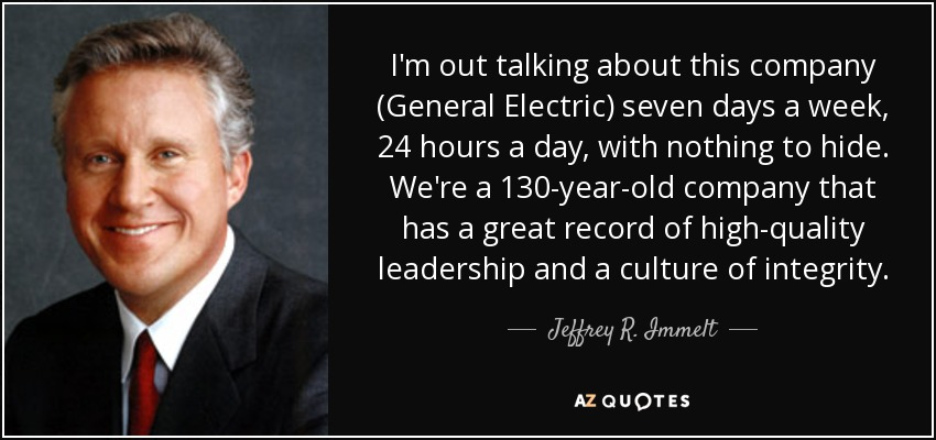 I'm out talking about this company (General Electric) seven days a week, 24 hours a day, with nothing to hide. We're a 130-year-old company that has a great record of high-quality leadership and a culture of integrity. - Jeffrey R. Immelt