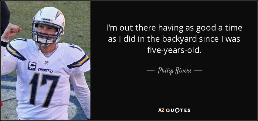 I'm out there having as good a time as I did in the backyard since I was five-years-old. - Philip Rivers