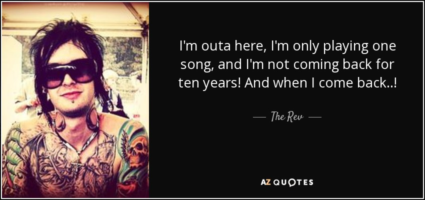 I'm outa here, I'm only playing one song, and I'm not coming back for ten years! And when I come back..! - The Rev