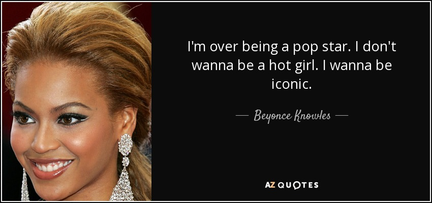 I'm over being a pop star. I don't wanna be a hot girl. I wanna be iconic. - Beyonce Knowles