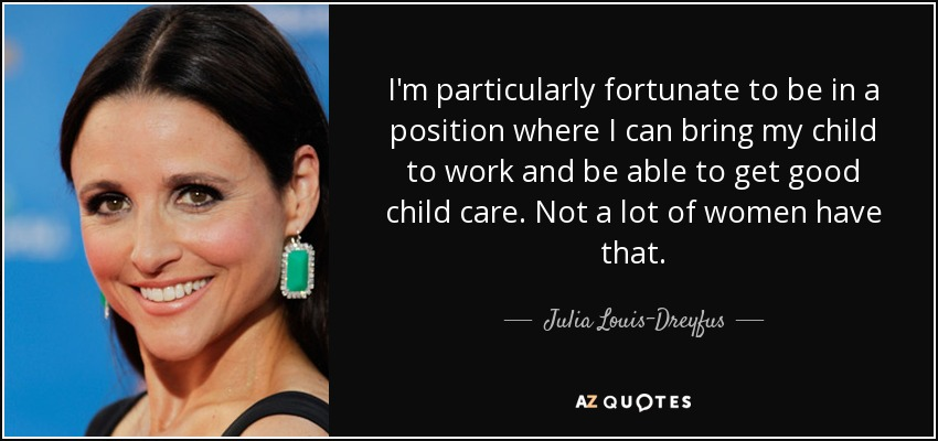 I'm particularly fortunate to be in a position where I can bring my child to work and be able to get good child care. Not a lot of women have that. - Julia Louis-Dreyfus