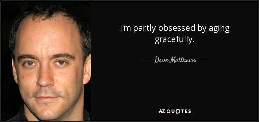 I'm partly obsessed by aging gracefully. - Dave Matthews