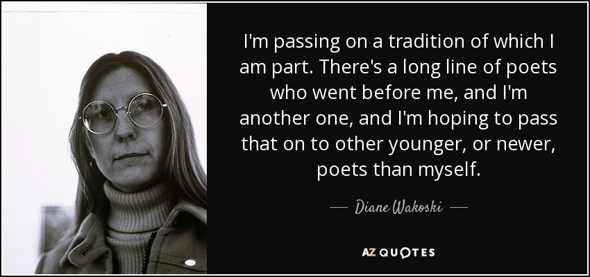I'm passing on a tradition of which I am part. There's a long line of poets who went before me, and I'm another one, and I'm hoping to pass that on to other younger, or newer, poets than myself. - Diane Wakoski