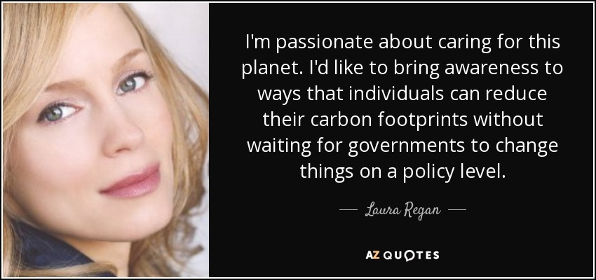 I'm passionate about caring for this planet. I'd like to bring awareness to ways that individuals can reduce their carbon footprints without waiting for governments to change things on a policy level. - Laura Regan
